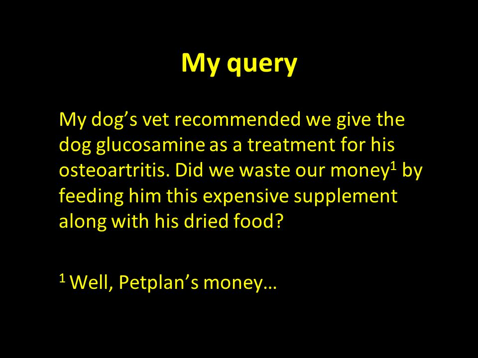My query My dog's vet recommended we give the dog glucosamine as a treatment for his osteoartritis. Did we waste our money 1 by feeding him this expen