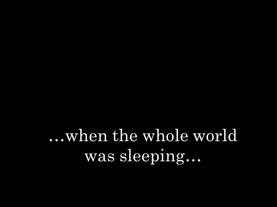 …when the whole world was sleeping…