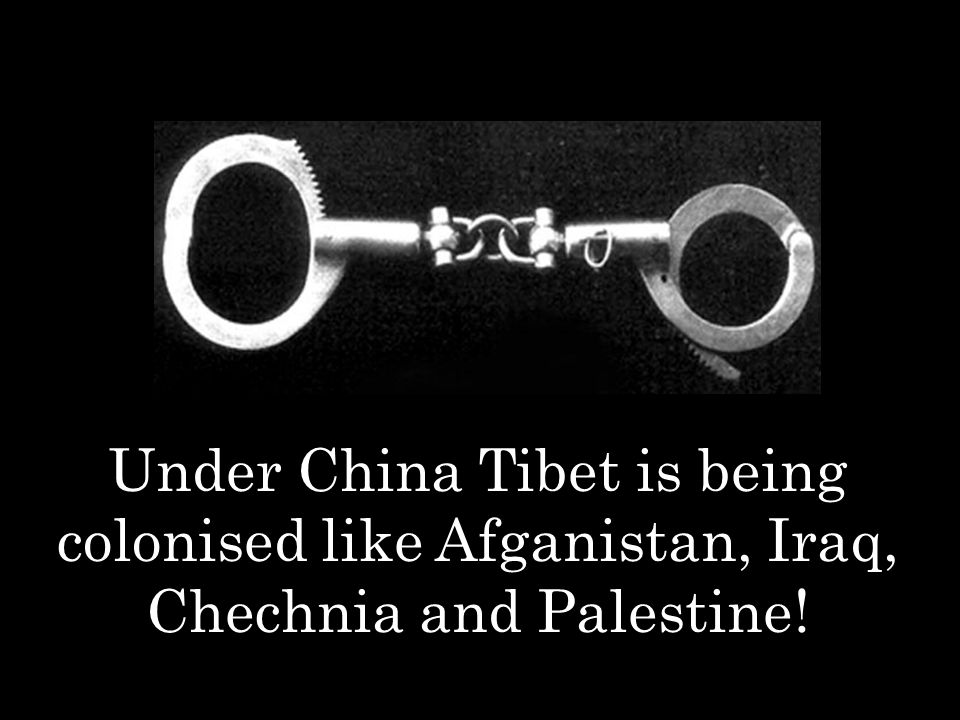 Under China Tibet is being colonised like Afganistan, Iraq, Chechnia and Palestine!