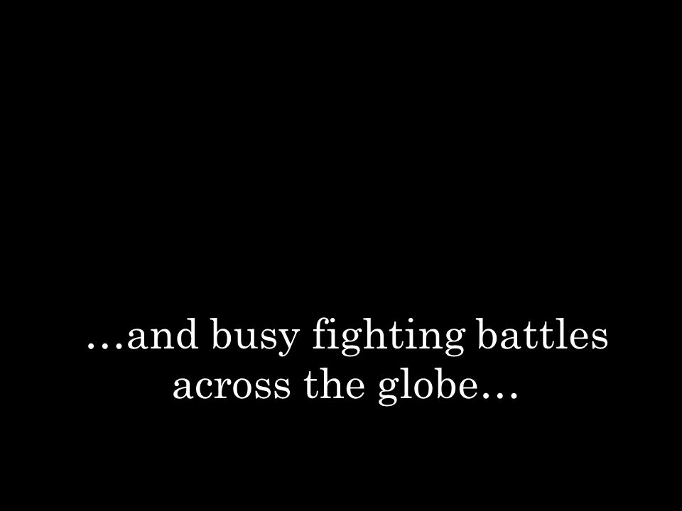 …and busy fighting battles across the globe…