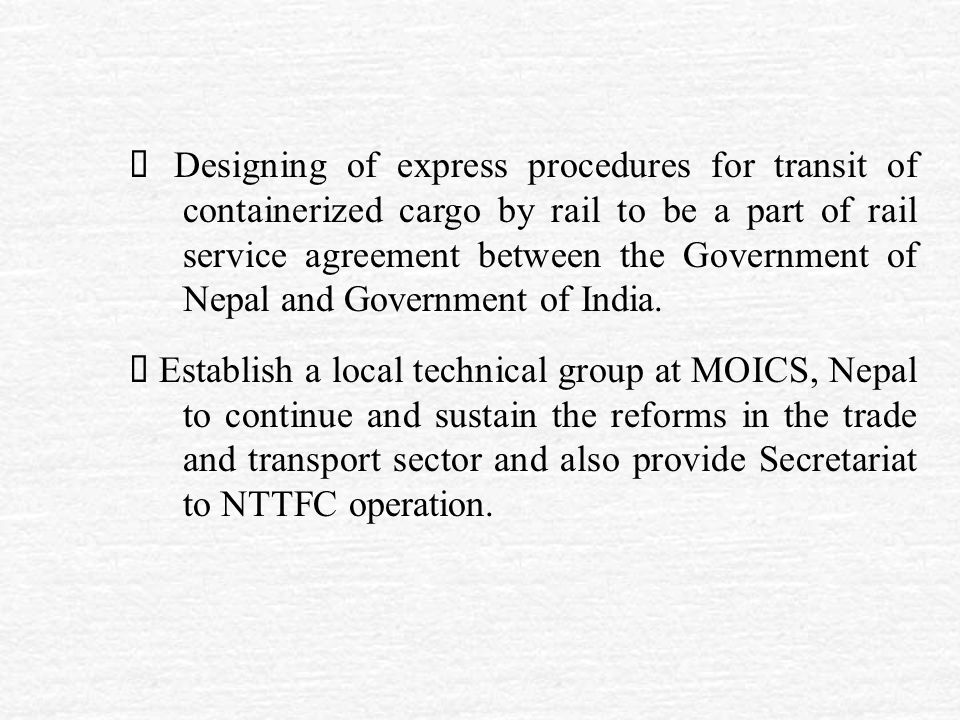  Designing of express procedures for transit of containerized cargo by rail to be a part of rail service agreement between the Government of Nepal and Government of India.