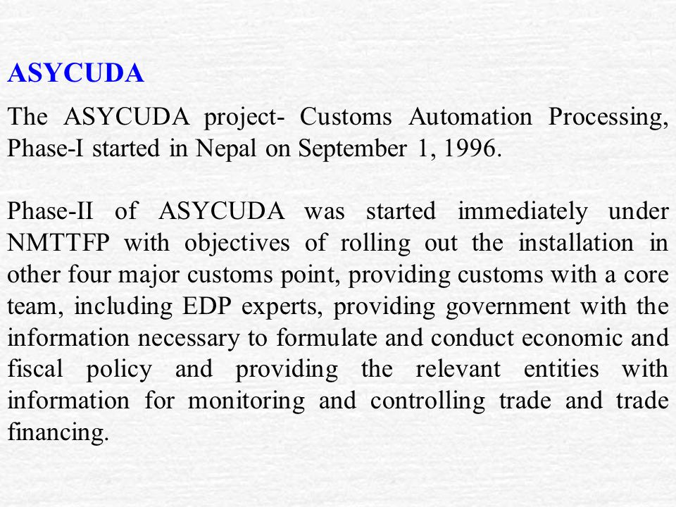 ASYCUDA The ASYCUDA project- Customs Automation Processing, Phase-I started in Nepal on September 1, 1996.