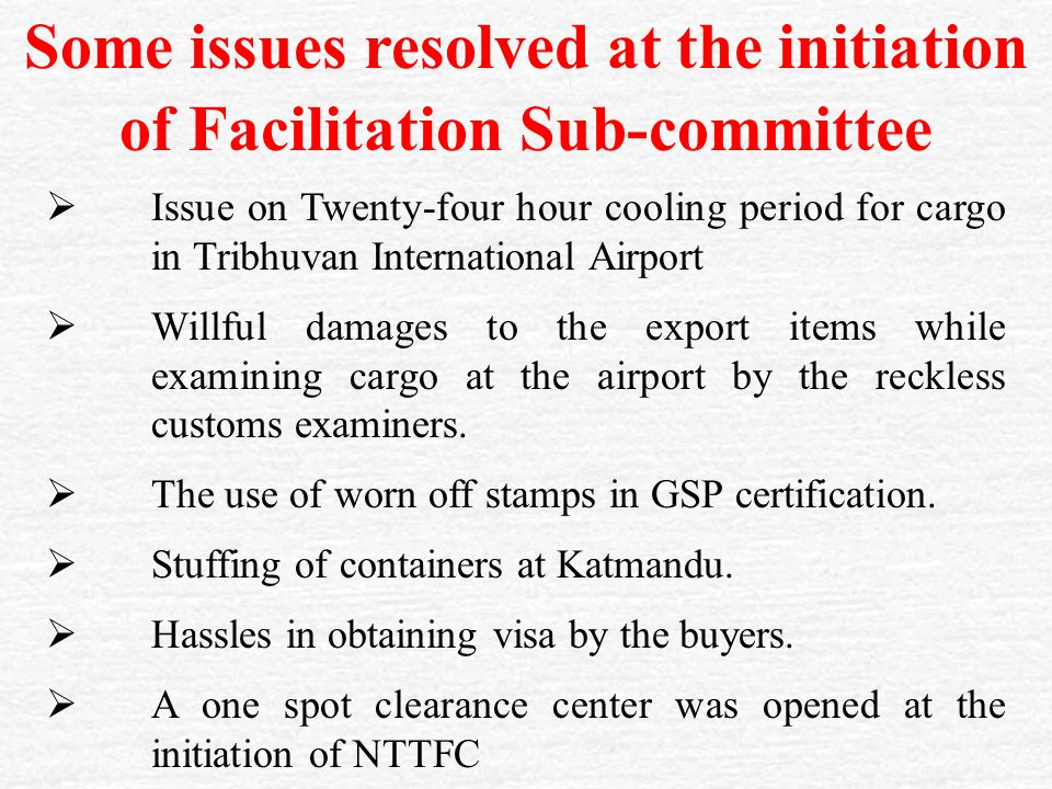 Some issues resolved at the initiation of Facilitation Sub-committee  Issue on Twenty-four hour cooling period for cargo in Tribhuvan International Airport  Willful damages to the export items while examining cargo at the airport by the reckless customs examiners.
