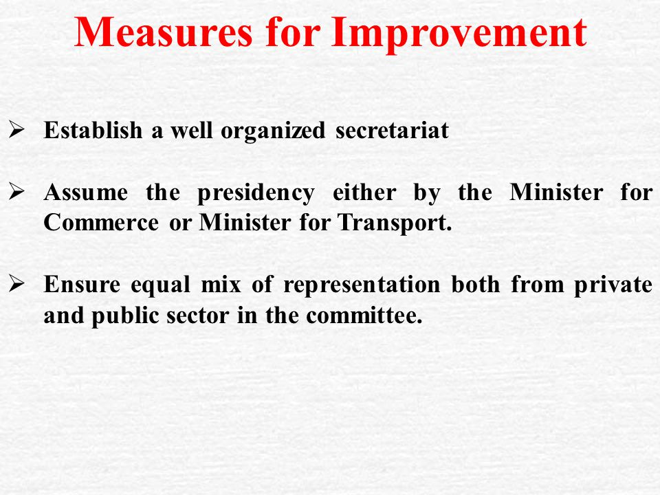Measures for Improvement  Establish a well organized secretariat  Assume the presidency either by the Minister for Commerce or Minister for Transport.
