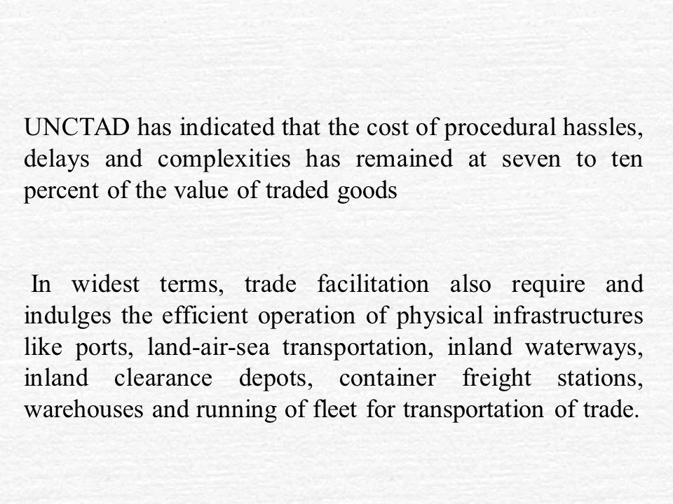 UNCTAD has indicated that the cost of procedural hassles, delays and complexities has remained at seven to ten percent of the value of traded goods In widest terms, trade facilitation also require and indulges the efficient operation of physical infrastructures like ports, land-air-sea transportation, inland waterways, inland clearance depots, container freight stations, warehouses and running of fleet for transportation of trade.