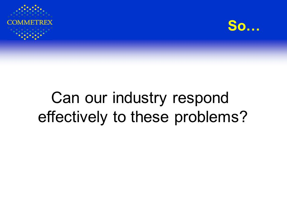 So… Can our industry respond effectively to these problems?