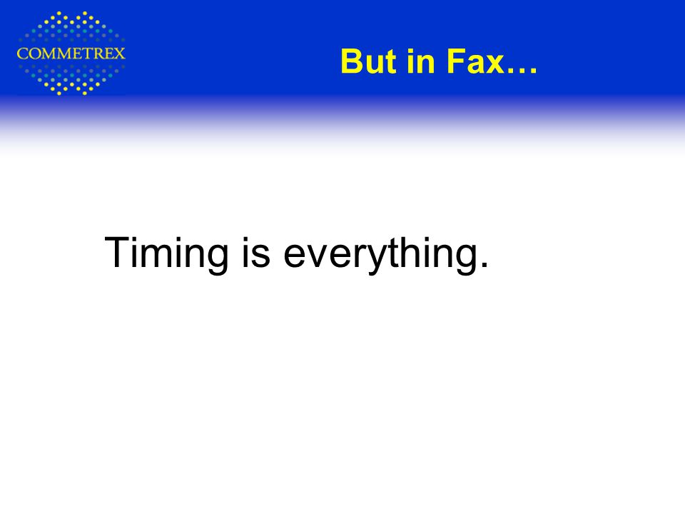Timing is everything. But in Fax…