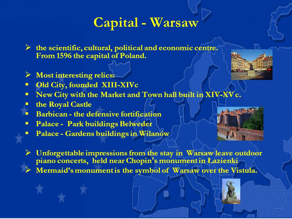 Capital - Warsaw  the scientific, cultural, political and economic centre. From 1596 the capital of Poland.  Most interesting relics:  Old City, fo