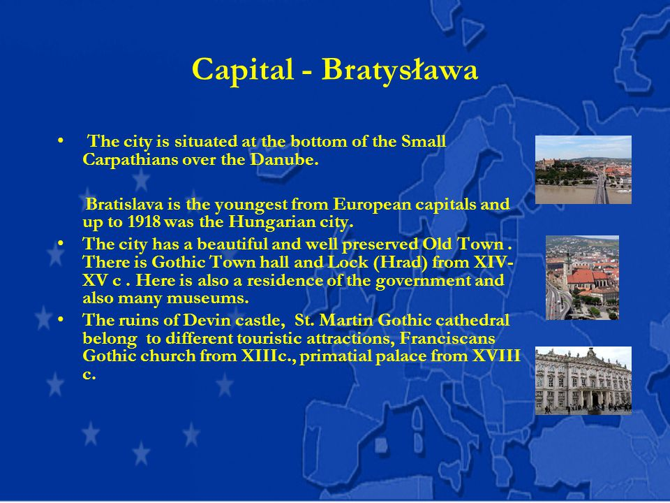Capital - Bratysława The city is situated at the bottom of the Small Carpathians over the Danube.