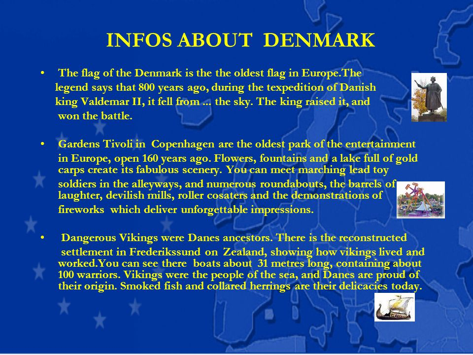 INFOS ABOUT DENMARK The flag of the Denmark is the the oldest flag in Europe.The legend says that 800 years ago, during the texpedition of Danish king Valdemar II, it fell from...