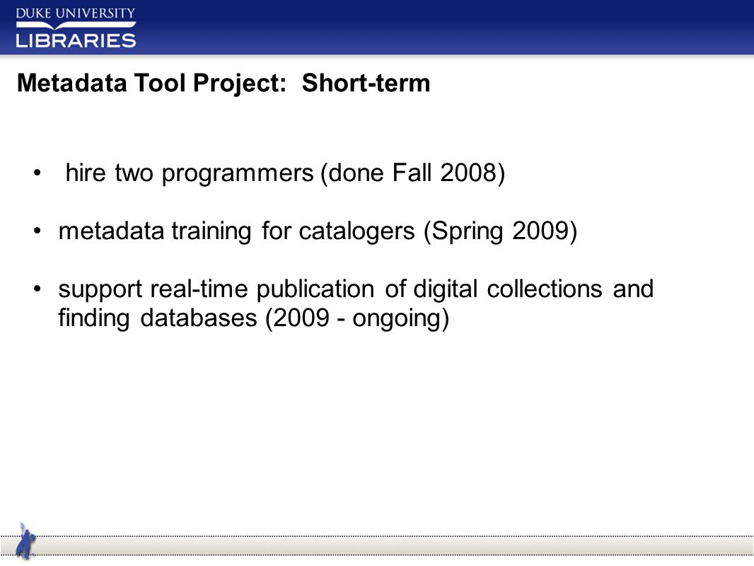 Metadata Tool Project: Short-term hire two programmers (done Fall 2008) metadata training for catalogers (Spring 2009) support real-time publication of digital collections and finding databases (2009 - ongoing)