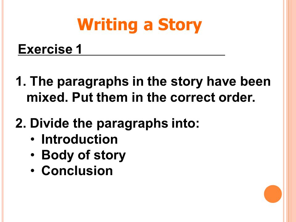 1. The paragraphs in the story have been mixed. Put them in the correct order. 2. Divide the paragraphs into: Introduction Body of story Conclusion Wr