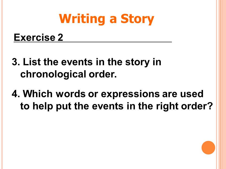 3. List the events in the story in chronological order. 4. Which words or expressions are used to help put the events in the right order? Writing a St