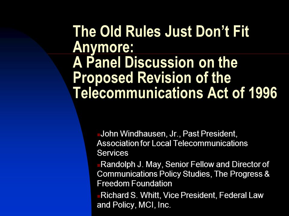 The Old Rules Just Don't Fit Anymore: A Panel Discussion on the Proposed Revision of the Telecommunications Act of 1996 John Windhausen, Jr., Past President, Association for Local Telecommunications Services Randolph J.
