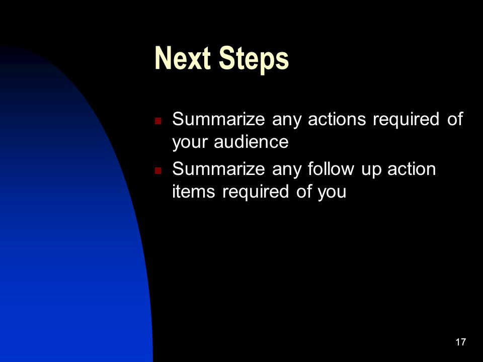 17 Next Steps Summarize any actions required of your audience Summarize any follow up action items required of you