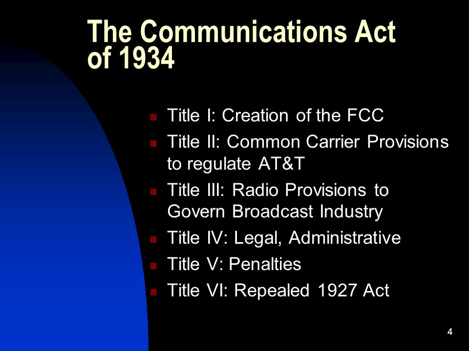 4 The Communications Act of 1934 Title I: Creation of the FCC Title II: Common Carrier Provisions to regulate AT&T Title III: Radio Provisions to Govern Broadcast Industry Title IV: Legal, Administrative Title V: Penalties Title VI: Repealed 1927 Act