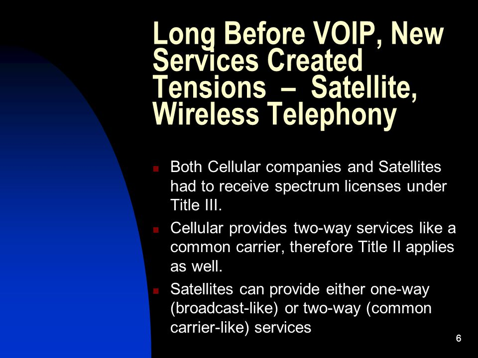 6 Long Before VOIP, New Services Created Tensions – Satellite, Wireless Telephony Both Cellular companies and Satellites had to receive spectrum licenses under Title III.