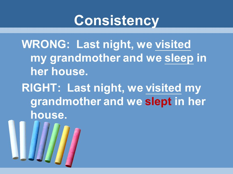 Remember: CONSISTENCY of VERB TENSE Sentences and paragraphs should have consistency of verb tense. If you are talking about events/ actions in the pa