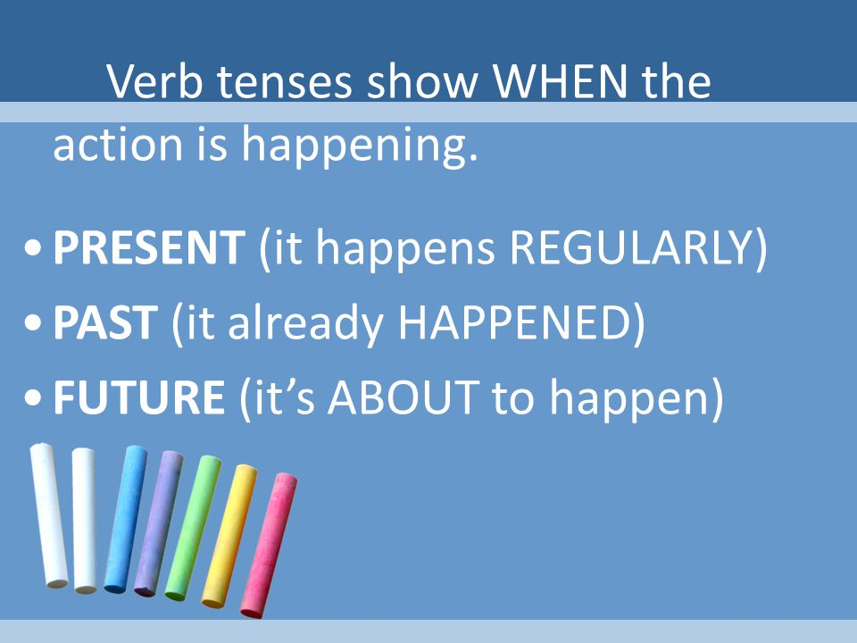 Verb tenses show WHEN the action is happening.