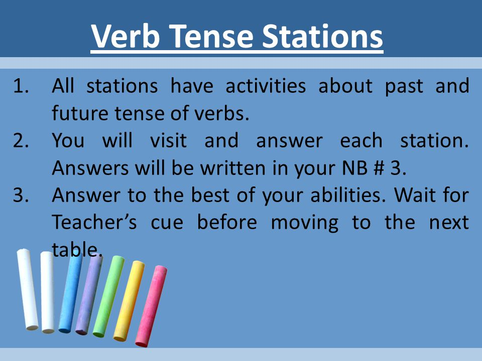 STATION 6: Consistency of Verbs Write the correct form of the underlined verbs.