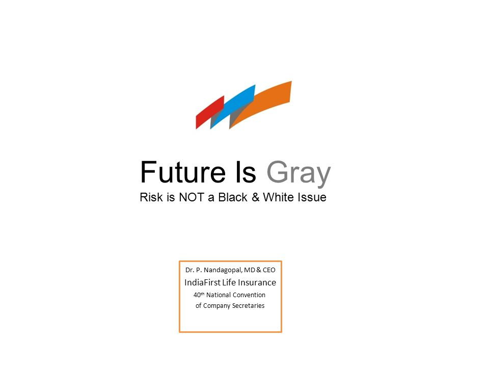 Dr. P. Nandagopal, MD & CEO IndiaFirst Life Insurance 40 th National Convention of Company Secretaries Future Is Gray Risk is NOT a Black & White Issu