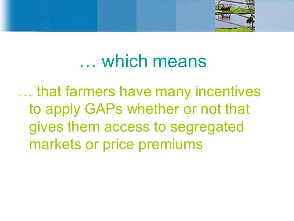 … which means … that farmers have many incentives to apply GAPs whether or not that gives them access to segregated markets or price premiums