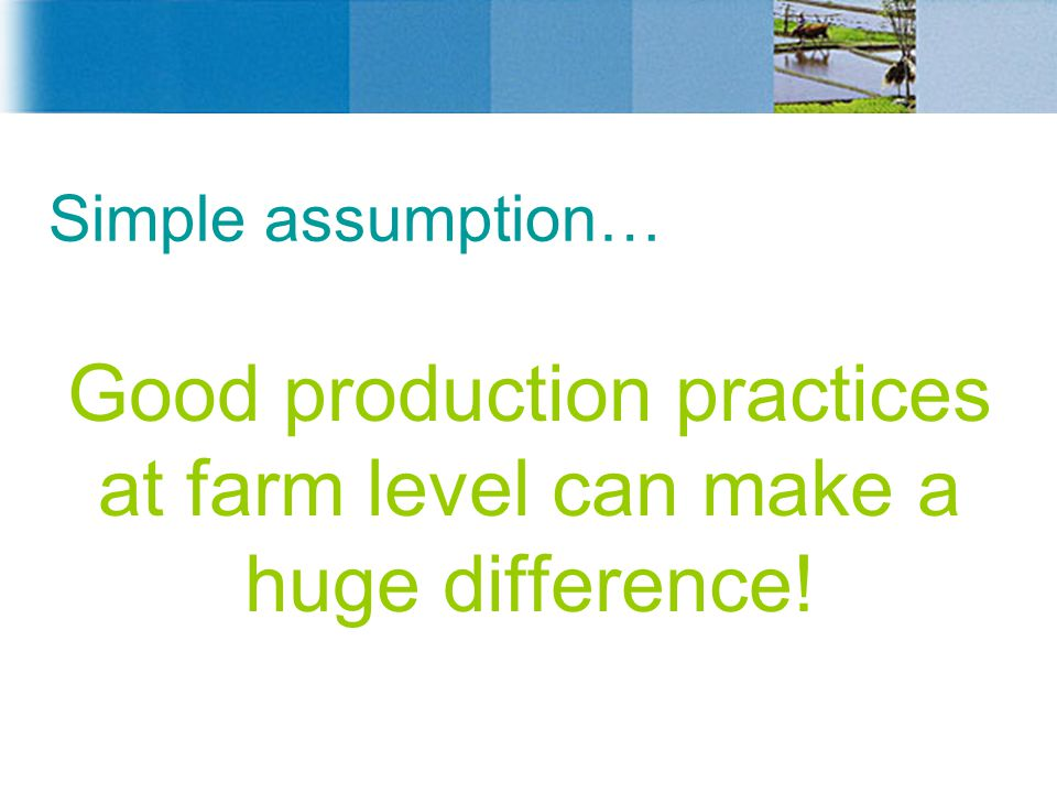 Simple assumption… Good production practices at farm level can make a huge difference!