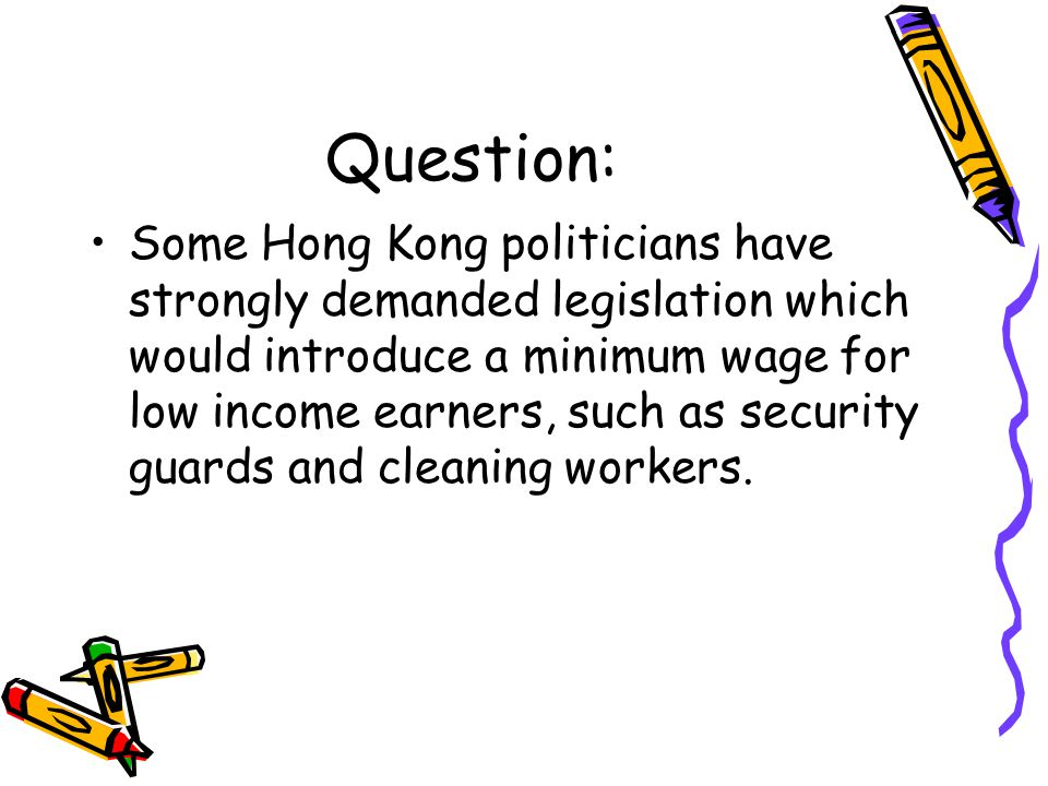 Question: Some Hong Kong politicians have strongly demanded legislation which would introduce a minimum wage for low income earners, such as security guards and cleaning workers.