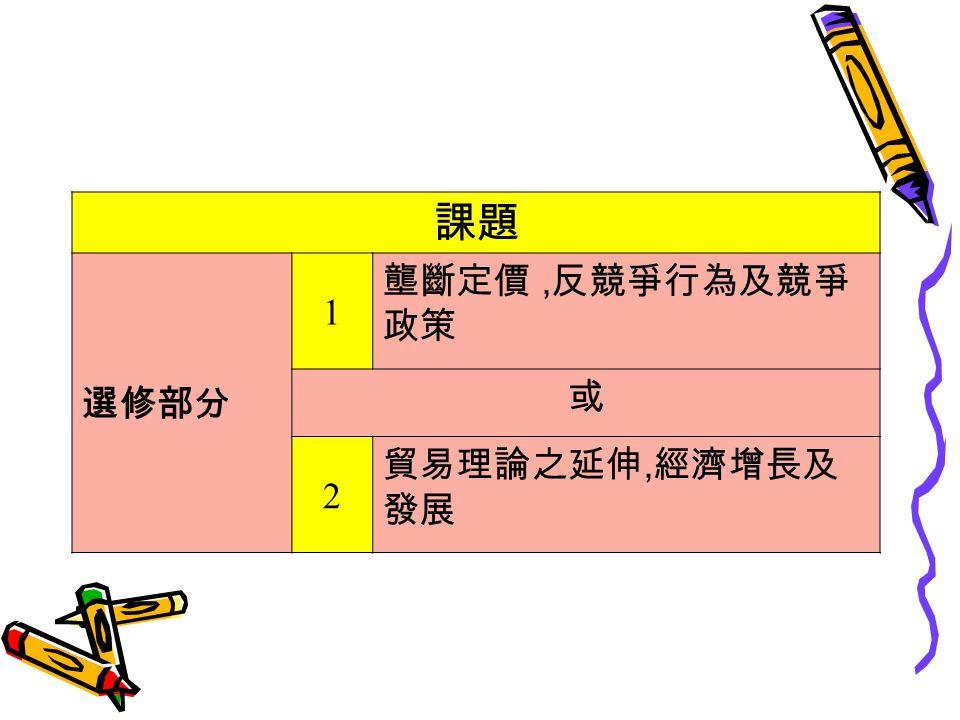 課題 選修部分 1 壟斷定價, 反競爭行為及競爭 政策 或 2 貿易理論之延伸, 經濟增長及 發展