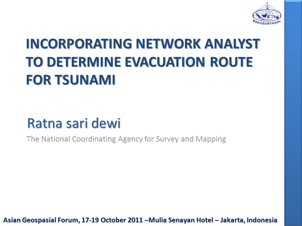 INCORPORATING NETWORK ANALYST TO DETERMINE EVACUATION ROUTE FOR TSUNAMI Ratna sari dewi The National Coordinating Agency for Survey and Mapping Asian Geospasial Forum, 17-19 October 2011 –Mulia Senayan Hotel – Jakarta, Indonesia