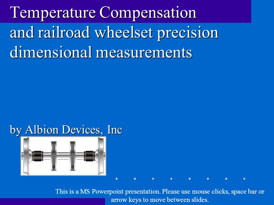 Temperature Compensation and railroad wheelset precision dimensional measurements by Albion Devices, Inc This is a MS Powerpoint presentation.