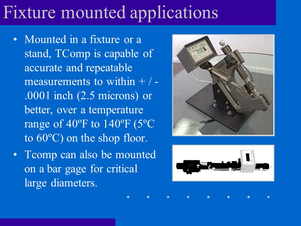 Fixture mounted applications Mounted in a fixture or a stand, TComp is capable of accurate and repeatable measurements to within + / -.0001 inch (2.5 microns) or better, over a temperature range of 40ºF to 140ºF (5ºC to 60ºC) on the shop floor.