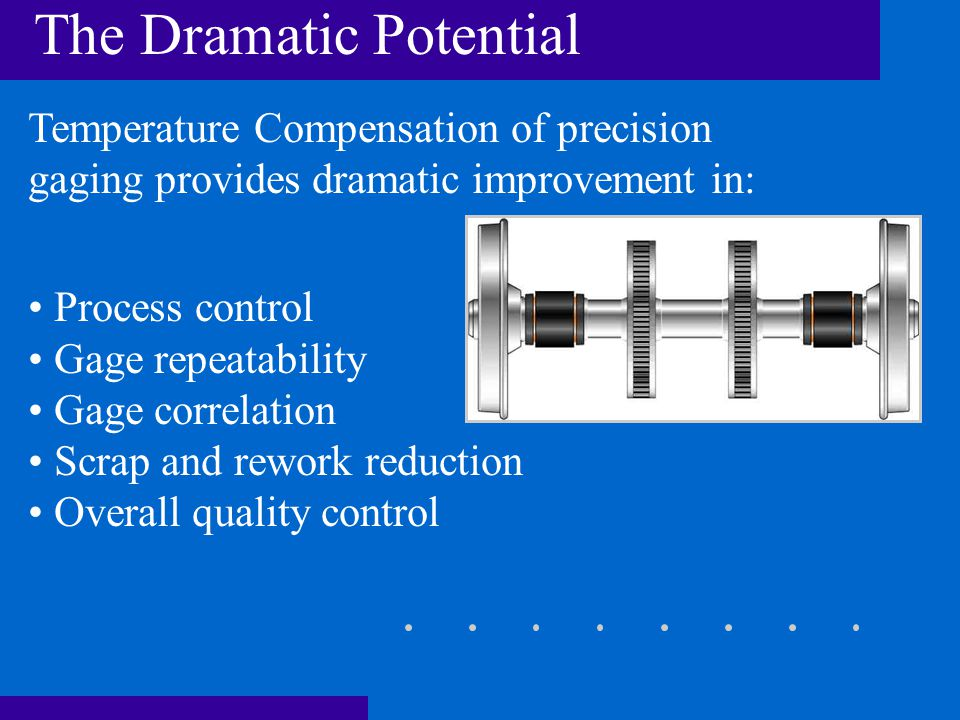 The Dramatic Potential Temperature Compensation of precision gaging provides dramatic improvement in: Process control Gage repeatability Gage correlation Scrap and rework reduction Overall quality control