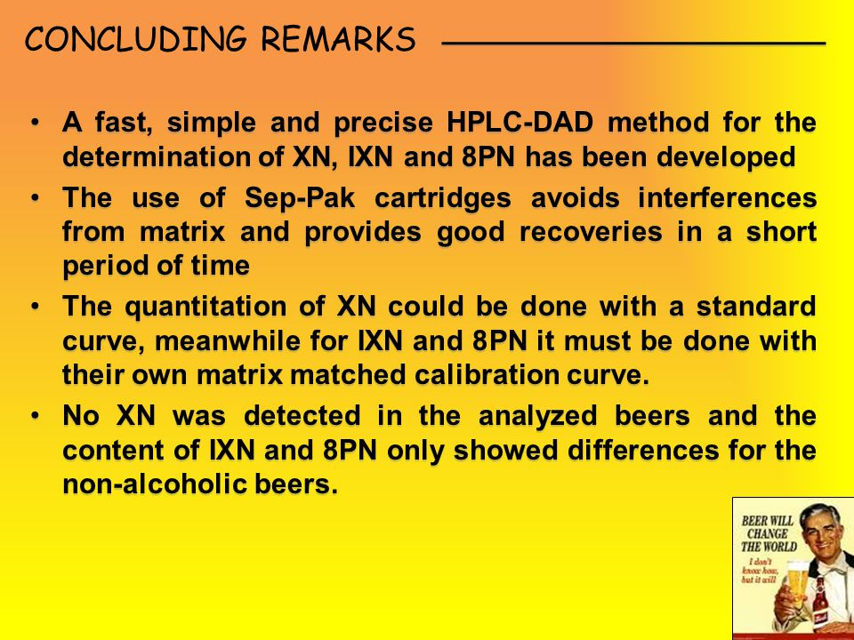 CONCLUDING REMARKS A fast, simple and precise HPLC-DAD method for the determination of XN, IXN and 8PN has been developed The use of Sep-Pak cartridges avoids interferences from matrix and provides good recoveries in a short period of time The quantitation of XN could be done with a standard curve, meanwhile for IXN and 8PN it must be done with their own matrix matched calibration curve.