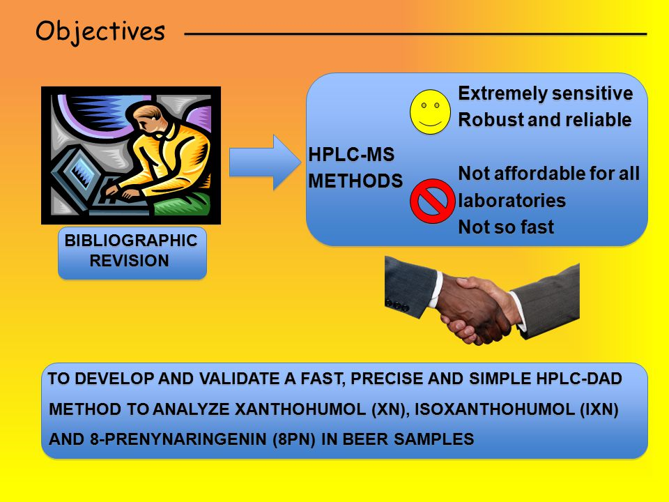 Objectives BIBLIOGRAPHIC REVISION HPLC-MS METHODS HPLC-MS METHODS Extremely sensitive Robust and reliable Not affordable for all laboratories Not so fast Extremely sensitive Robust and reliable Not affordable for all laboratories Not so fast TO DEVELOP AND VALIDATE A FAST, PRECISE AND SIMPLE HPLC-DAD METHOD TO ANALYZE XANTHOHUMOL (XN), ISOXANTHOHUMOL (IXN) AND 8-PRENYNARINGENIN (8PN) IN BEER SAMPLES