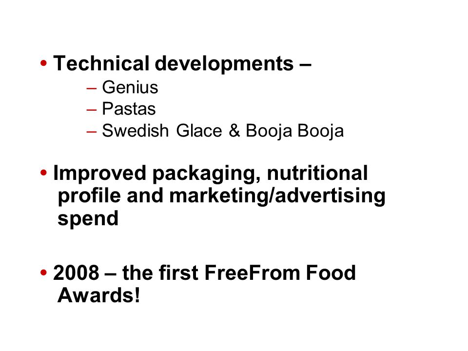 Technical developments – – Genius – Pastas – Swedish Glace & Booja Booja Improved packaging, nutritional profile and marketing/advertising spend 2008 – the first FreeFrom Food Awards!