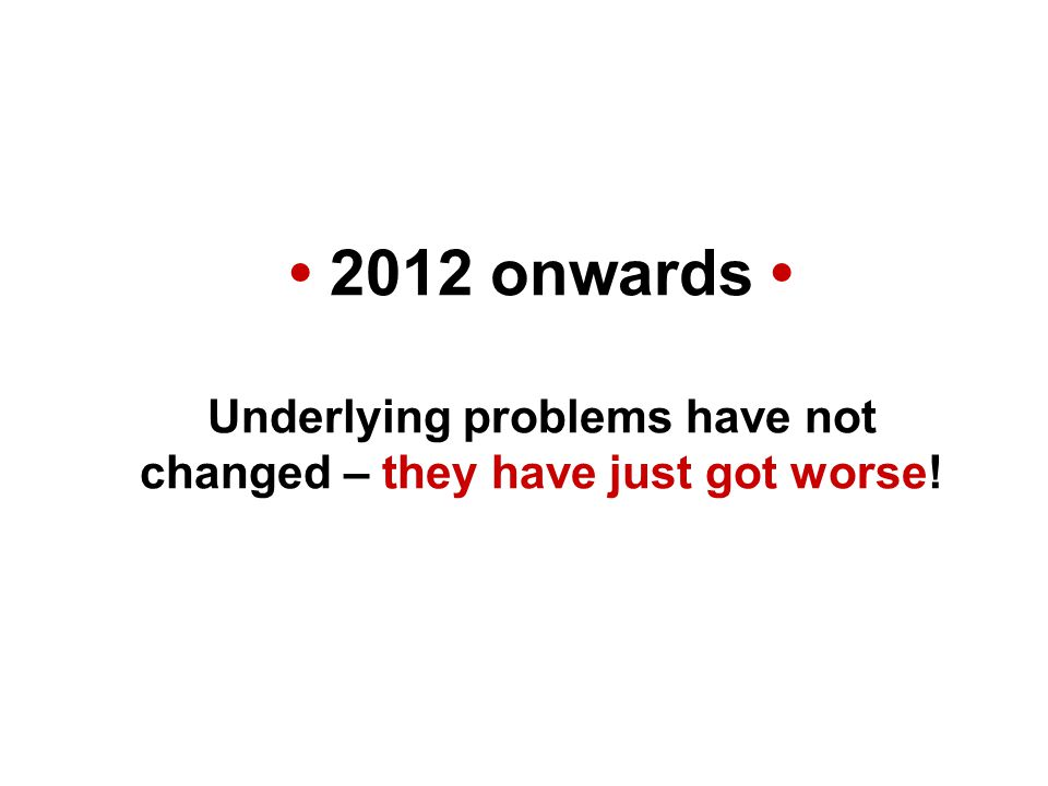 2012 onwards Underlying problems have not changed – they have just got worse!