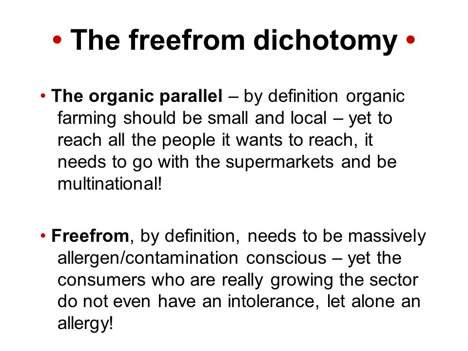 The freefrom dichotomy The organic parallel – by definition organic farming should be small and local – yet to reach all the people it wants to reach, it needs to go with the supermarkets and be multinational.