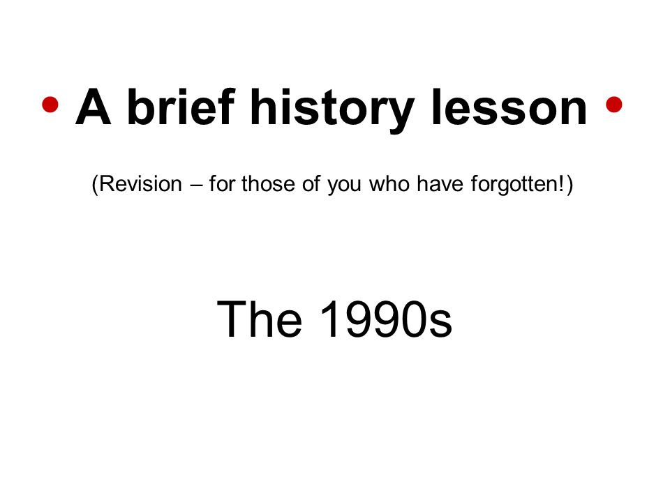 A brief history lesson (Revision – for those of you who have forgotten!) The 1990s