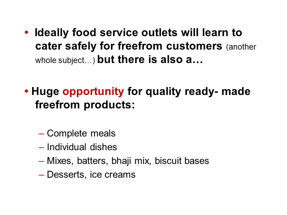 Ideally food service outlets will learn to cater safely for freefrom customers (another whole subject…) but there is also a… Huge opportunity for quality ready- made freefrom products: – Complete meals – Individual dishes – Mixes, batters, bhaji mix, biscuit bases – Desserts, ice creams