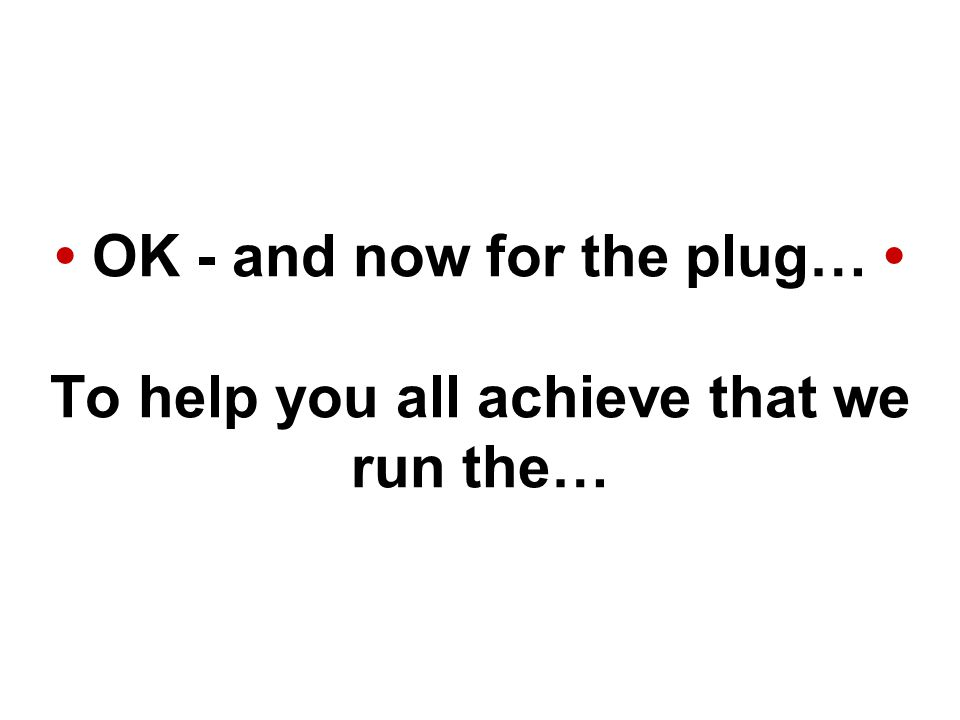 OK - and now for the plug… To help you all achieve that we run the…