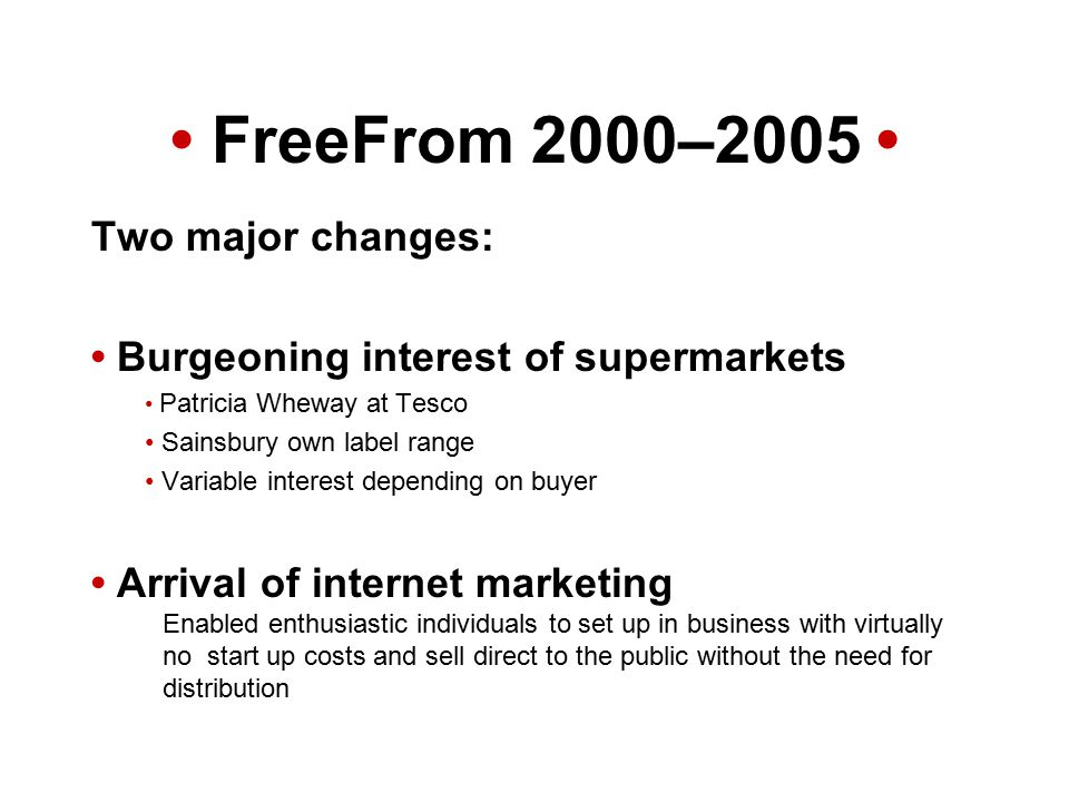 FreeFrom 2000–2005 Two major changes: Burgeoning interest of supermarkets Patricia Wheway at Tesco Sainsbury own label range Variable interest depending on buyer Arrival of internet marketing Enabled enthusiastic individuals to set up in business with virtually no start up costs and sell direct to the public without the need for distribution