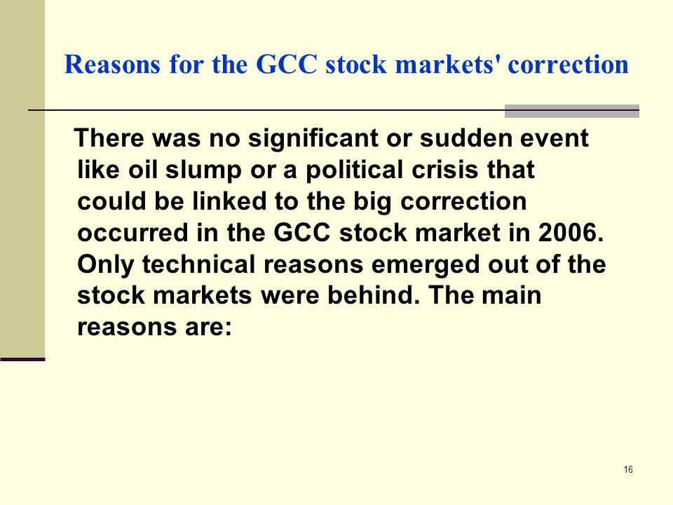 16 Reasons for the GCC stock markets correction There was no significant or sudden event like oil slump or a political crisis that could be linked to the big correction occurred in the GCC stock market in 2006.