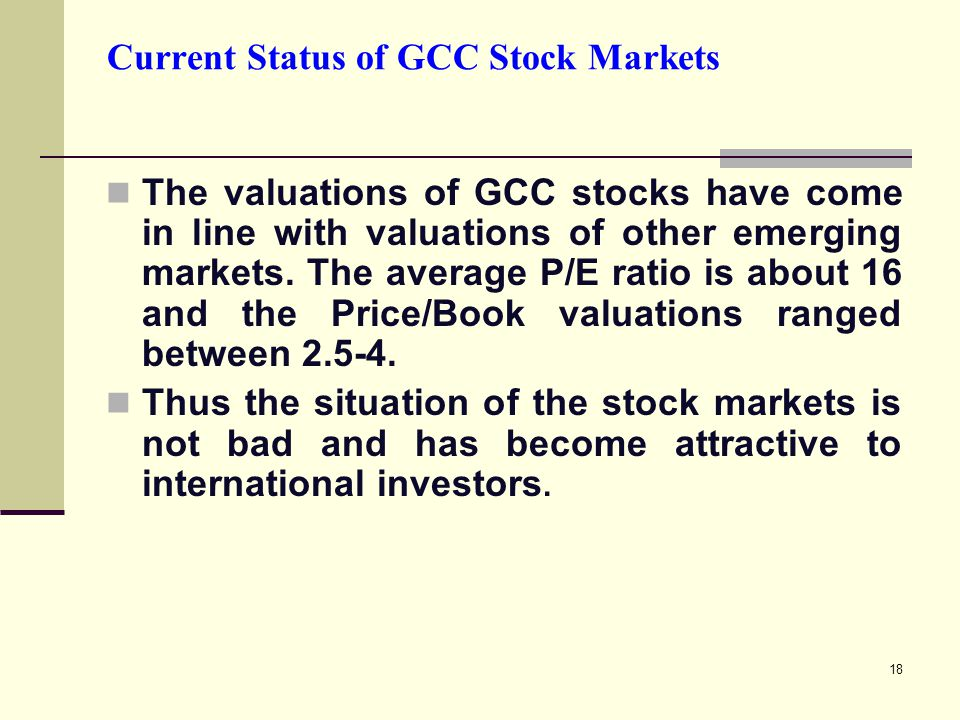 18 Current Status of GCC Stock Markets The valuations of GCC stocks have come in line with valuations of other emerging markets.
