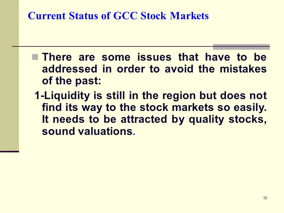 19 Current Status of GCC Stock Markets There are some issues that have to be addressed in order to avoid the mistakes of the past: 1-Liquidity is still in the region but does not find its way to the stock markets so easily.