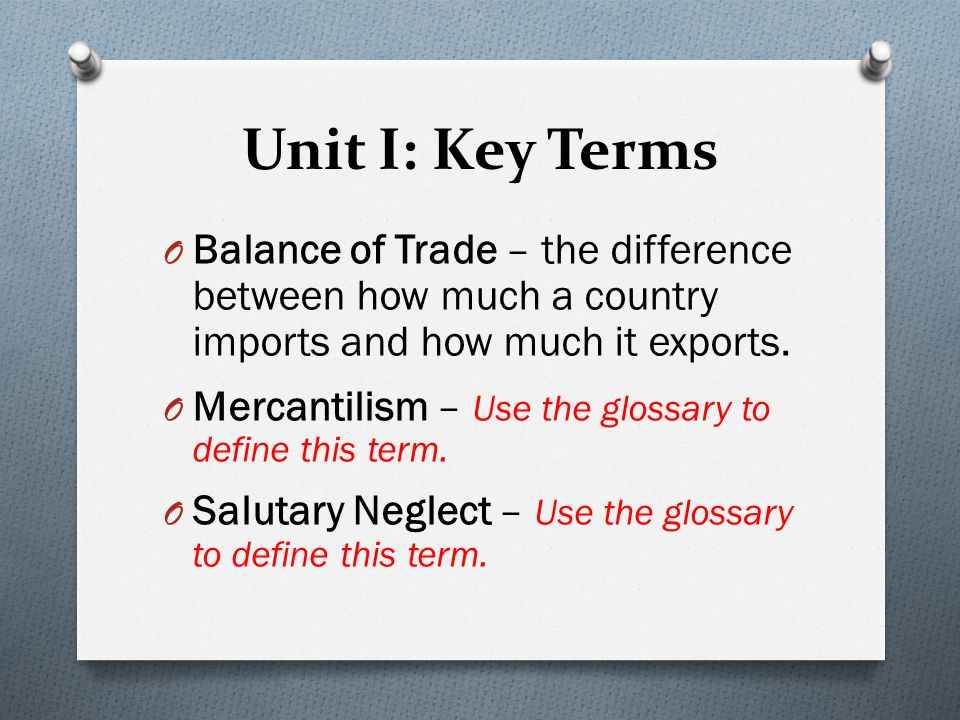 Unit I: Key Terms O Balance of Trade – the difference between how much a country imports and how much it exports. O Mercantilism – Use the glossary to