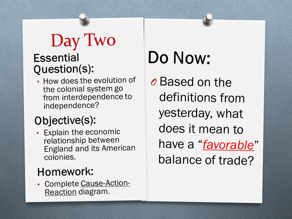 "Day Two Do Now: O Based on the definitions from yesterday, what does it mean to have a ""favorable"" balance of trade? Essential Question(s): How does t"