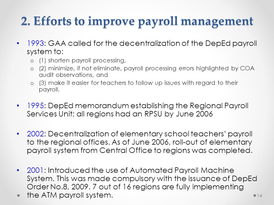 2. Efforts to improve payroll management 1993: GAA called for the decentralization of the DepEd payroll system to: o (1) shorten payroll processing, o
