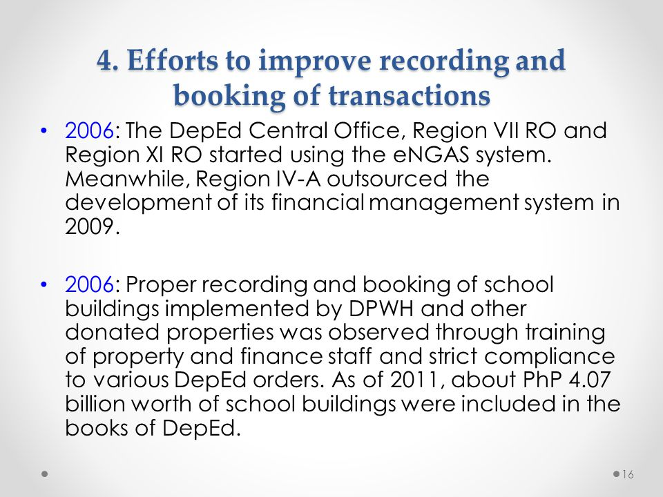 4. Efforts to improve recording and booking of transactions 2006: The DepEd Central Office, Region VII RO and Region XI RO started using the eNGAS sys