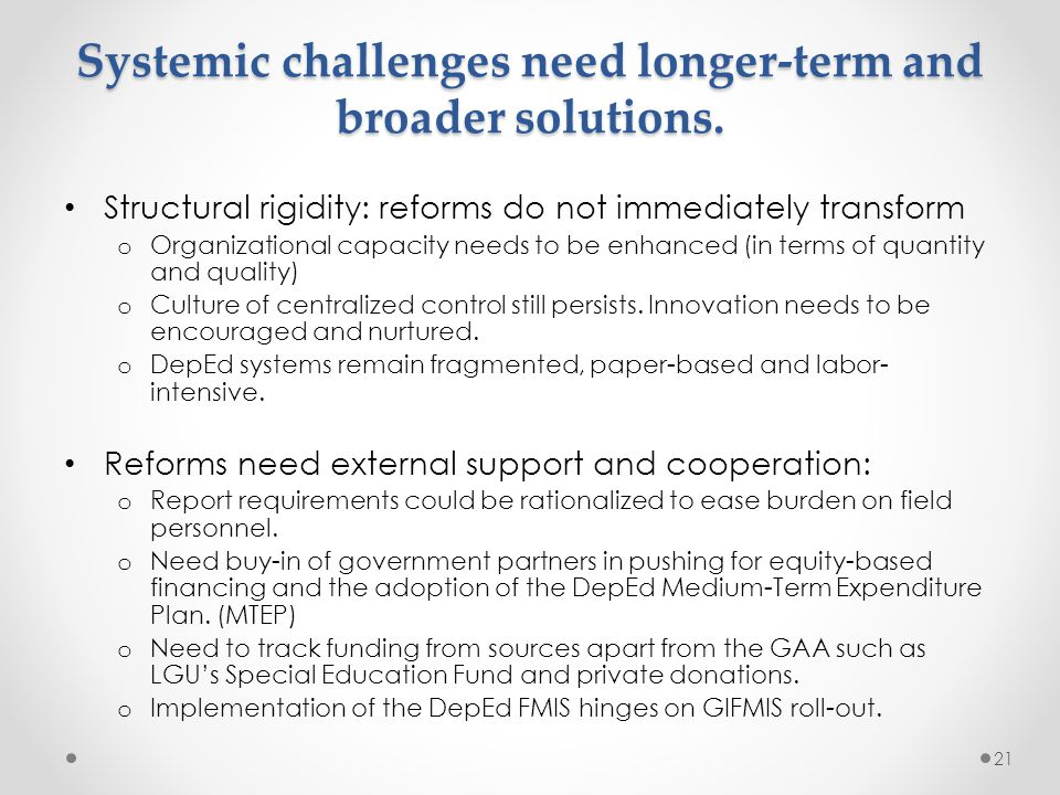 Systemic challenges need longer-term and broader solutions. Structural rigidity: reforms do not immediately transform o Organizational capacity needs